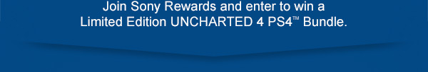 Join Sony Rewards and enter to win a Limited Edition UNCHARTED 4 PS4™ Bundle.