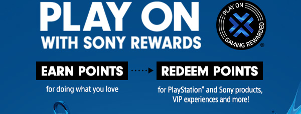 PLAY ON WITH SONY REWARDS | PLAY ON GAMING REWARDED® | EARN POINTS for doing what you love --> REDEEM POINTS for PlayStation® and Sony products, VIP experiences and more!