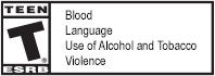 TEEN | T® | ESRB | Blood | Language | Use of Alcohol and Tobacco | Violence