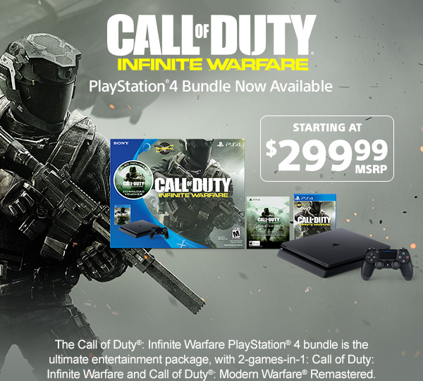 CALL OF DUTY® INFINITE WARFARE | PlayStation®4 Bundle Now Available | STARTING AT $299.99 MSRP | The Call of Duty®: Infinite Warfare PlayStation® 4 bundle is the ultimate entertainment package, with 2-games-in-1: Call of Duty: Infinite Warfare and Call of Duty®: Modern Warfare® Remastered.