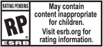 RATING PENDING RP® ESRB | May contain content innappropriate for children. Visit esrb.org for rating information.