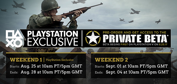 PLAYSTATION EXCLUSIVE | PRE-ORDER AND GET ACCESS TO THE PRIVATE BETA* BETA BEGINS FIRST ON PLAYSTATION® 4 ON 8.25.17 | WEEKEND 1 | PlayStation Exclusive | Starts: Aug. 25 at 10am PT/5pm GMT | Ends: Aug. 28 at 10am PT/5pm GMT | Weekend 2 | Starts: Sept. 01 at 10am PT/5pm GMT | Ends: Sept. 04 at 10am PT/5pm GMT