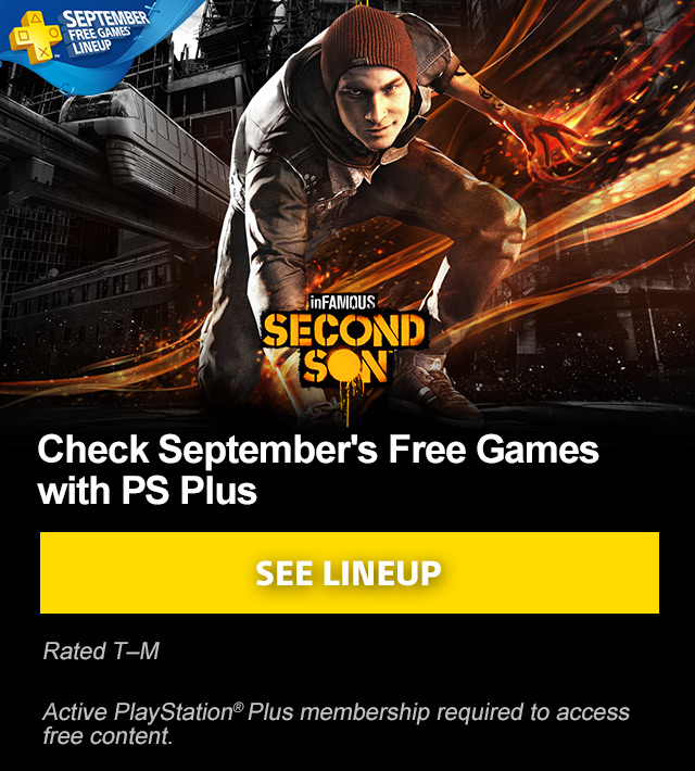 SEPTEMBER FREE GAMES LINEUP | inFAMOUS SECOND SON™ | Check September's Free Games with PS Plus | SEE LINEUP | Rated T–M | Active PlayStation®Plus membership required to access free content.