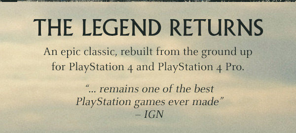 "THE LEGEND RETURNS | An epic classic, rebuilt from the ground up for PlayStation 4 and Playstation 4 Pro. ""...remains one of the best PlayStation games ever made"" - IGN"